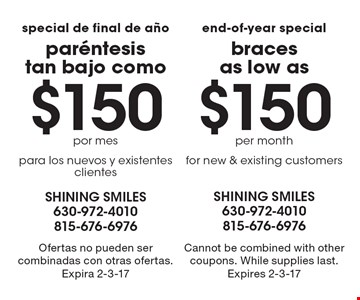 End-Of-Year Special. Braces as low as $150 per month. For new & existing customers. Cannot be combined with other coupons. While supplies last. Expires 2-3-17