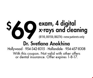 $69 exam, 4 digital x-rays and cleaning (B110, B0150, B0274) - new patients only. With this coupon. Not valid with other offers or dental insurance. Offer expires 1-8-17.
