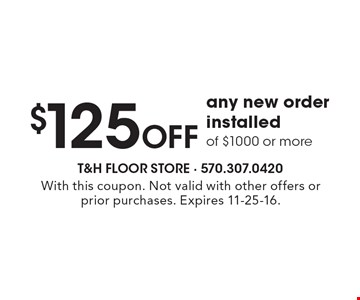 $125 OFF any new order installed of $1000 or more. With this coupon. Not valid with other offers or prior purchases. Expires 11-25-16.