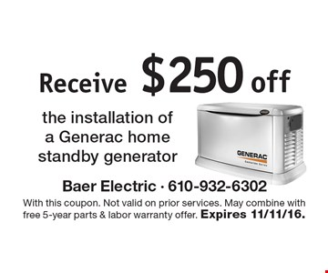 Receive $250 off the installation of a Generac home standby generator. With this coupon. Not valid on prior services. May combine with free 5-year parts & labor warranty offer. Expires 11/11/16.