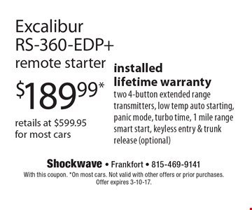 $189.99* retails at $599.95 for most cars Excalibur RS-360-EDP+ remote starter. installed lifetime warranty two 4-button extended range transmitters, low temp auto starting, panic mode, turbo time, 1 mile range smart start, keyless entry & trunk release (optional). With this coupon. *On most cars. Not valid with other offers or prior purchases. Offer expires 3-10-17.