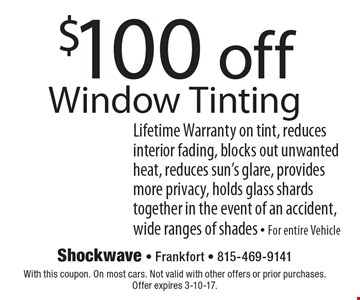 $100 off Window Tinting Lifetime Warranty on tint, reduces interior fading, blocks out unwanted heat, reduces sun's glare, provides more privacy, holds glass shards together in the event of an accident, wide ranges of shades - For entire Vehicle. With this coupon. On most cars. Not valid with other offers or prior purchases. Offer expires 3-10-17.