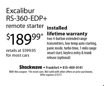 $189.99* Excalibur RS-360-EDP + remote starter. Installed. Lifetime warranty, two 4-button extended range transmitters, low temp auto starting, panic mode, turbo time, 1 mile range smart start, keyless entry & trunk release (optional). Retails at $599.95 for most cars. With this coupon. *On most cars. Not valid with other offers or prior purchases. Offer expires 2/3/17.