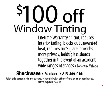 $100 off Window Tinting. Lifetime Warranty on tint, reduces interior fading, blocks out unwanted heat, reduces sun's glare, provides more privacy, holds glass shards together in the event of an accident, wide ranges of shades - For entire Vehicle. With this coupon. On most cars. Not valid with other offers or prior purchases. Offer expires 2/3/17.