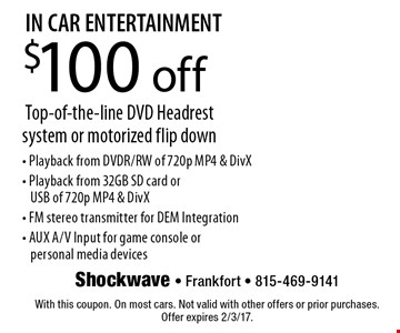 IN CAR ENTERTAINMENT. $100 off Top-of-the-line DVD Headrest system or motorized flip down. Playback from DVDR/RW of 720p MP4 & DivX - Playback from 32GB SD card oe USB of 720p MP4 & DivX - FM stereo transmitter for DEM Integration - AUX A/V Input for game console or personal media devices. With this coupon. On most cars. Not valid with other offers or prior purchases. Offer expires 2/3/17.