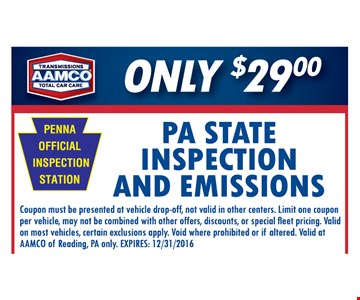 PA State inspection and emissions Only $29 Coupon must be presented of vehicle drop-off, not valid in other centers. Limit one coupon per vehicle, may not be combined with other offers, discounts, or special fleet pricing. Valid on most vehicles, certain exclusions apply. Void where prohibited or if altered. Valid at AAMCO of  Reading, PA only. EXPIRES,  12/31/2016