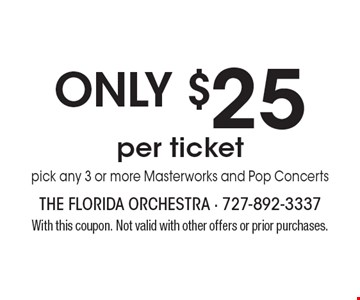 Only $25 per ticket. Choose any 3 or more Masterworks and Pop Concerts. With this coupon. Not valid with other offers or prior purchases.