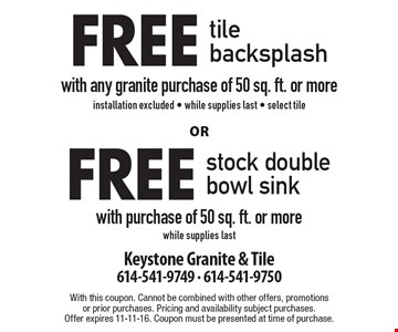 Free tile backsplash with any granite purchase of 50 sq. ft. or more installation excluded - while supplies last - select tile or Free stock double bowl sink with purchase of 50 sq. ft. or more, while supplies last. With this coupon. Cannot be combined with other offers, promotions or prior purchases. Pricing and availability subject purchases. Offer expires 11-11-16. Coupon must be presented at time of purchase.
