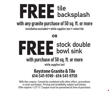 Free tile backsplash with purchase of 50 sq. ft. or more. Installation excluded. Select tile. Or free stock double bowl sink with purchase of 50 sq. ft. or more. While supplies last. With this coupon. Cannot be combined with other offers, promotions or prior purchases. Pricing and availability subject purchases. Offer expires 1-27-17. Coupon must be presented at time of purchase.