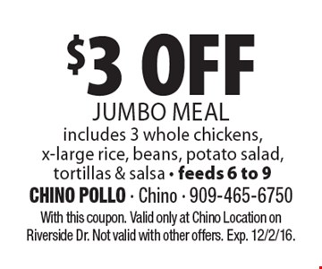 $3 OFF JUMBO MEAL includes 3 whole chickens,x-large rice, beans, potato salad, tortillas & salsa - feeds 6 to 9. With this coupon. Valid only at Chino Location on Riverside Dr. Not valid with other offers. Exp. 12/2/16.
