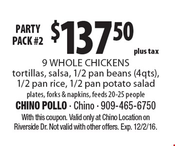 PARTY PACK #2 $137.50plus tax 9 WHOLE CHICKENS tortillas, salsa, 1/2 pan beans (4qts), 1/2 pan rice, 1/2 pan potato salad plates, forks & napkins, feeds 20-25 people. With this coupon. Valid only at Chino Location on Riverside Dr. Not valid with other offers. Exp. 12/2/16.
