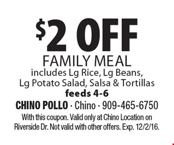 $2 OFF FAMILY MEAL includes Lg Rice, Lg Beans, Lg Potato Salad, Salsa & Tortillasfeeds 4-6. With this coupon. Valid only at Chino Location on Riverside Dr. Not valid with other offers. Exp. 12/2/16.