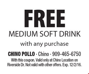 FREE MEDIUM SOFT DRINK with any purchase. With this coupon. Valid only at Chino Location on Riverside Dr. Not valid with other offers. Exp. 12/2/16.