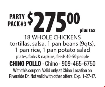 Party Pack! #3 $275.00 plus tax 18 Whole Chickens tortillas, salsa, 1 pan beans (9qts), 1 pan rice, 1 pan potato salad plates, forks & napkins, feeds 40-50 people. With this coupon. Valid only at Chino Location on Riverside Dr. Not valid with other offers. Exp. 1-27-17.