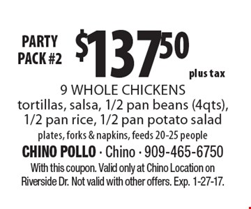 Party Pack! #2 $137.50 plus tax 9 Whole Chickens tortillas, salsa, 1/2 pan beans (4qts), 1/2 pan rice, 1/2 pan potato salad plates, forks & napkins, feeds 20-25 people. With this coupon. Valid only at Chino Location on Riverside Dr. Not valid with other offers. Exp. 1-27-17.