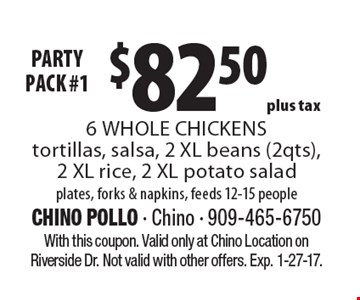 Party Pack! #1 $82.50 plus tax 6 Whole Chickens tortillas, salsa, 2 XL beans (2qts), 2 XL rice, 2 XL potato salad plates, forks & napkins, feeds 12-15 people. With this coupon. Valid only at Chino Location on Riverside Dr. Not valid with other offers. Exp. 1-27-17.