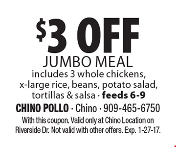 $3 Off Jumbo Meal includes 3 whole chickens,x-large rice, beans, potato salad,tortillas & salsa - feeds 6-9. With this coupon. Valid only at Chino Location on Riverside Dr. Not valid with other offers. Exp. 1-27-17.