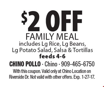 $2 Off Family Meal  includes Lg Rice, Lg Beans,Lg Potato Salad, Salsa & Tortillas feeds 4-6. With this coupon. Valid only at Chino Location on Riverside Dr. Not valid with other offers. Exp. 1-27-17.