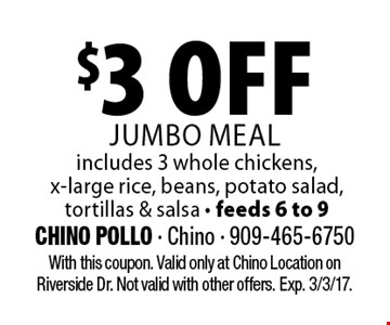 $3 off jumbo meal. Includes 3 whole chickens, x-large rice, beans, potato salad, tortillas & salsa - feeds 6 to 9. With this coupon. Valid only at Chino Location on Riverside Dr. Not valid with other offers. Exp. 3/3/17.