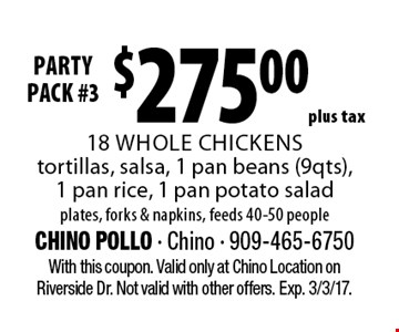 party pack #3 $275.00 plus tax 18 whole chickens, tortillas, salsa, 1 pan beans (9 qts), 1 pan rice, 1 pan potato salad. Plates, forks & napkins, feeds 40-50 people. With this coupon. Valid only at Chino Location on Riverside Dr. Not valid with other offers. Exp. 3/3/17.