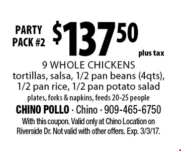 party pack #2 $137.50 plus tax 9 whole chickens, tortillas, salsa, 1/2 pan beans (4 qts), 1/2 pan rice, 1/2 pan potato salad. Plates, forks & napkins, feeds 20-25 people. With this coupon. Valid only at Chino Location on Riverside Dr. Not valid with other offers. Exp. 3/3/17.