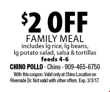 $2 off family meal. Includes lg rice, lg beans, lg potato salad, salsa & tortillas. Feeds 4-6. With this coupon. Valid only at Chino Location on Riverside Dr. Not valid with other offers. Exp. 3/3/17.