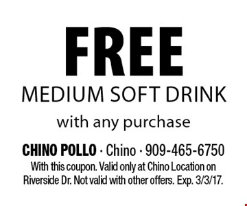 Free medium soft drink with any purchase. With this coupon. Valid only at Chino Location on Riverside Dr. Not valid with other offers. Exp. 3/3/17.