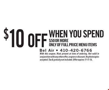 $10 off when you spend $50 or more, only of full price menu items. With this coupon. Must present at time of ordering. Not valid in conjunction with any other offer, coupon or discount. No photocopies accepted. Tax & gratuity not included. Offer expires 11-11-16.