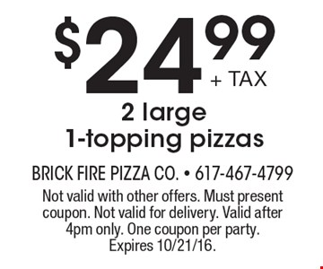 $24.99+ TAX 2 large 1-topping pizzas. Not valid with other offers. Must present coupon. Not valid for delivery. Valid after 4pm only. One coupon per party. Expires 10/21/16.