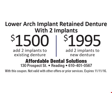Lower Arch Implant Retained Denture With 2 Implants $1500 add 2 implants to existing denture. $1995 add 2 implants to new denture. With this coupon. Not valid with other offers or prior services. Expires 11/11/16.