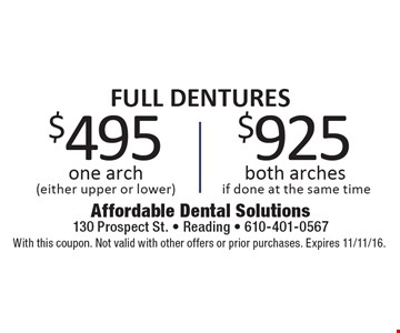 FULL DENTURES $925 both arches if done at the same time. $495 one arch (either upper or lower). With this coupon. Not valid with other offers or prior purchases. Expires 11/11/16.