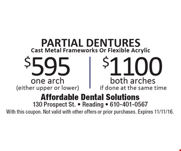 PARTIAL DENTURES Cast Metal Frameworks Or Flexible Acrylic $1100 both arches if done at the same time. $595 one arch (either upper or lower). With this coupon. Not valid with other offers or prior purchases. Expires 11/11/16.