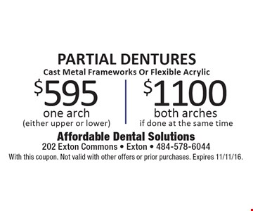 PARTIAL DENTURES Cast Metal Frameworks Or Flexible Acrylic $595 one arch (either upper or lower). $1100 both arches if done at the same time. With this coupon. Not valid with other offers or prior purchases. Expires 11/11/16.