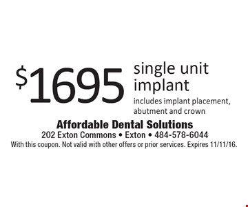 $1695 single unit implant includes implant placement, abutment and crown. With this coupon. Not valid with other offers or prior services. Expires 11/11/16.