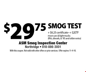 $29.75 SMOG TEST + $8.25 certificate • + $2ETF  most cars & light trucks (RVs, diesels, & '95 and older extra). With this coupon. Not valid with other offers or prior services. Offer expires 11-4-16.