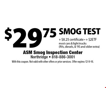 $29.75 SMOG TEST + $8.25 certificate - + $2 ETF most cars & light trucks (RVs, diesels, & '95 and older extra). With this coupon. Not valid with other offers or prior services. Offer expires 12-9-16.
