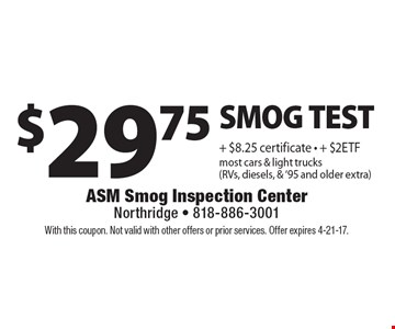 $29.75 SMOG TEST + $8.25 certificate, + $2ETF. Most cars & light trucks (RVs, diesels, & '95 and older extra). With this coupon. Not valid with other offers or prior services. Offer expires 4-21-17.
