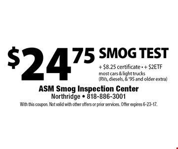$29.75 SMOG TEST + $8.25 certificate - + $2ETF most cars & light trucks (RVs, diesels, & '95 and older extra). With this coupon. Not valid with other offers or prior services. Offer expires 6-23-17.