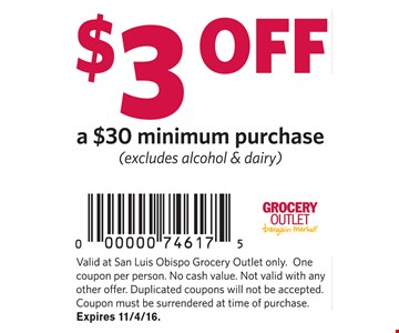 $3 off a $30 minimum purchase (excludes alcohol & dairy). Valis at San Luis Obispo Grocery Outlet only. One coupon per person. No cash value. Not valid with any other offer. Duplicated coupons will not be accepted. Coupon must be surrendered at time of purchase. Expires 11-4-16.