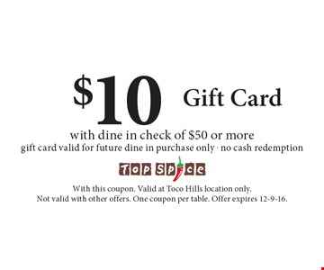 $10 Gift Card with dine in check of $50 or more. Gift card valid for future dine in purchase only. No cash redemption. With this coupon. Valid at Toco Hills location only. Not valid with other offers. One coupon per table. Offer expires 12-9-16.