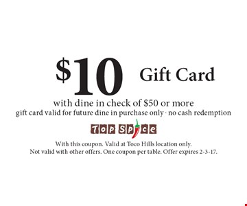 $10 Gift Card with dine in check of $50 or more. Gift card valid for future dine in purchase only. No cash redemption. With this coupon. Valid at Toco Hills location only. Not valid with other offers. One coupon per table. Offer expires 2-3-17.