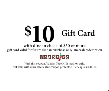 $10 Gift Card with dine in check of $50 or moregift card valid for future dine in purchase only . no cash redemption. With this coupon. Valid at Toco Hills location only. Not valid with other offers. One coupon per table. Offer expires 3-10-17.
