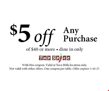 $5 off Any Purchase of $40 or more - dine in only. With this coupon. Valid at Toco Hills location only. Not valid with other offers. One coupon per table. Offer expires 3-10-17.