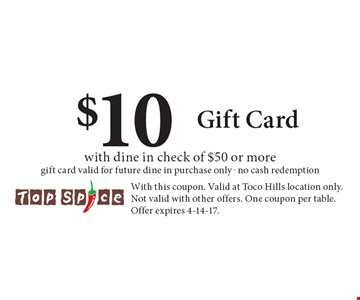 $10 Gift Card with dine in check of $50 or moregift card valid for future dine in purchase only . no cash redemption. With this coupon. Valid at Toco Hills location only. Not valid with other offers. One coupon per table. Offer expires 4-14-17.