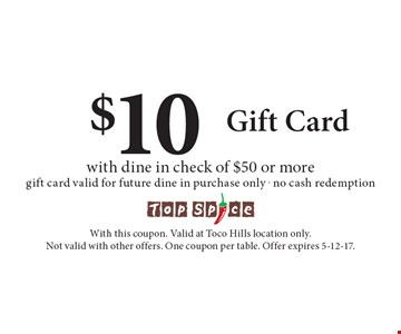 $10 Gift Card with dine in check of $50 or more, gift card valid for future dine in purchase only. No cash redemption. With this coupon. Valid at Toco Hills location only. Not valid with other offers. One coupon per table. Offer expires 5-12-17.