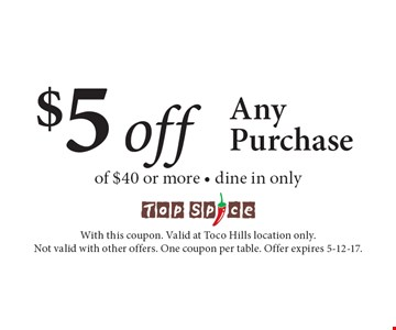 $5 off Any Purchase of $40 or more - dine in only. With this coupon. Valid at Toco Hills location only. Not valid with other offers. One coupon per table. Offer expires 5-12-17.