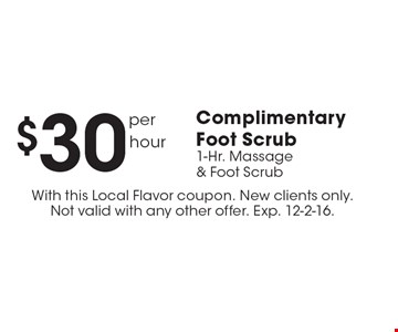 $30 per hour Complimentary Foot Scrub. 1-Hr. Massage & Foot Scrub. With this Local Flavor coupon. New clients only. Not valid with any other offer. Exp. 12-2-16.