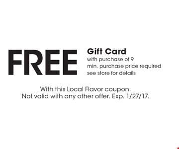 FREE Gift Card with purchase of 9. Min. purchase price required. See store for details. With this Local Flavor coupon. Not valid with any other offer. Exp. 1/27/17.
