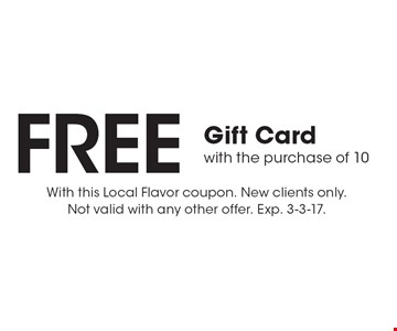 FREE Gift Card with the purchase of 10. With this Local Flavor coupon. New clients only. Not valid with any other offer. Exp. 3-3-17.