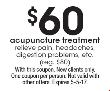 $60 acupuncture treatmentrelieve pain, headaches, digestion problems, etc.(reg. $80). With this coupon. New clients only.One coupon per person. Not valid with other offers. Expires 5-5-17.